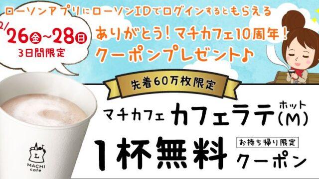 【節約】【お得】ローソンアプリ限定 第二弾開催!マチカフェ10周年!カフェラテ無料引換券をプレゼント! 明日まで!